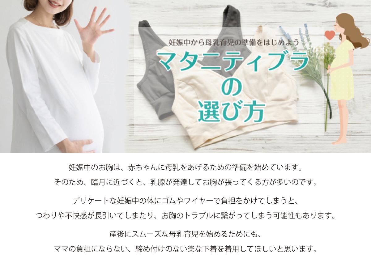 妊娠中から母乳育児の準備を始めよう。マタニティブラ マタニティーブラの選び方。妊娠中のお胸は、赤ちゃんに母乳をあげるための準備を始めています。そのため、臨月に近づくと、乳腺が発達してお胸が張ってくる方が多いのです。デリケートな妊娠中の体にゴムやワイヤーで負担をかけてしまうと、つわりや不快感が長引いてしまったり、お胸のトラブルに繋がってしまう可能性もあります。産後にスムーズな母乳育児を始めるためにも、ママの負担にならない、締め付けのない楽な下着を着用してほしいと思います。