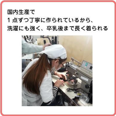 国内生産で 1点ずつ丁寧に作られているから、 洗濯にも強く、卒乳後まで長く着られる