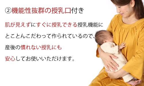 2.機能性抜群の授乳口付き。肌が見えずにすぐ授乳できる授乳機能にとことんこだわって作られているので、産後のなれない授乳にも安心してお使いいただけます。